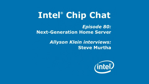 Next-Generation Home Server – Intel Chip Chat – Episode 80